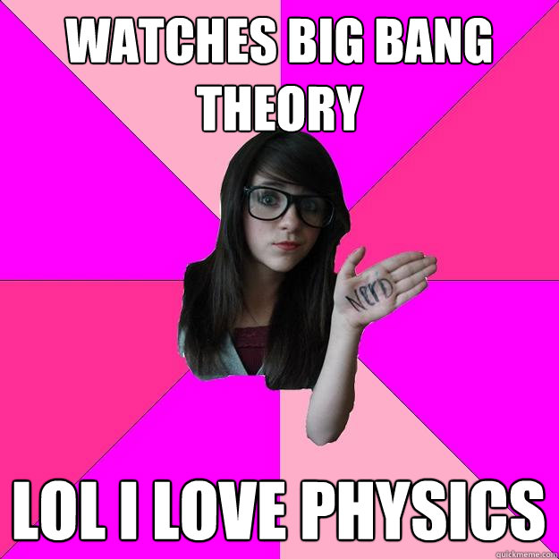 Watches Big bang theory lol I love physics - Watches Big bang theory lol I love physics  Idiot Nerd Girl