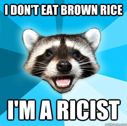 I don't eat brown rice I'm a ricist  - I don't eat brown rice I'm a ricist   Lame Pun Coon