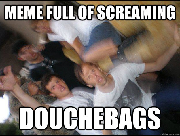 meme full of screaming douchebags - meme full of screaming douchebags  Misc