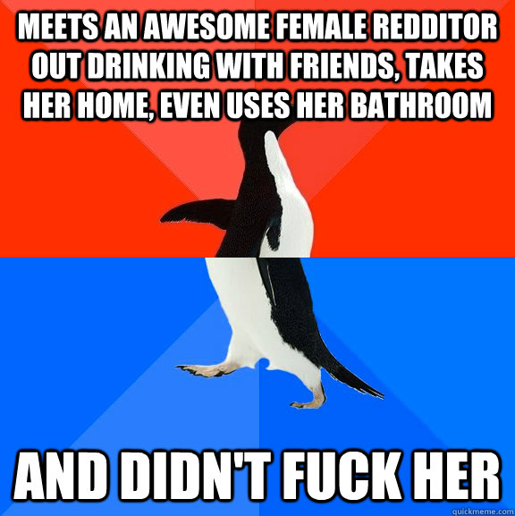Meets an awesome female redditor out drinking with friends, takes her home, even uses her bathroom And didn't fuck her - Meets an awesome female redditor out drinking with friends, takes her home, even uses her bathroom And didn't fuck her  Socially Awesome Awkward Penguin