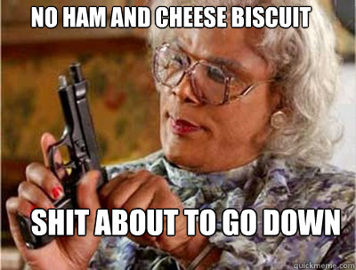 No Ham and cheese biscuit  Shit about to go down