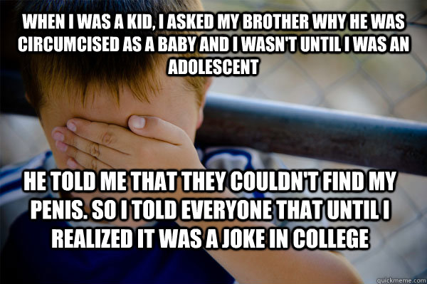 when i was a kid, i asked my brother why he was circumcised as a baby and i wasn't until i was an adolescent He told me that they couldn't find my penis. So I told everyone that until i realized it was a joke in college - when i was a kid, i asked my brother why he was circumcised as a baby and i wasn't until i was an adolescent He told me that they couldn't find my penis. So I told everyone that until i realized it was a joke in college  Confession kid
