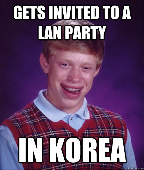 gets invited to a lan party  in korea - gets invited to a lan party  in korea  Bad Luck Brian