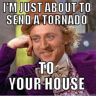 I'M JUST ABOUT TO SEND A TORNADO TO YOUR HOUSE Condescending Wonka