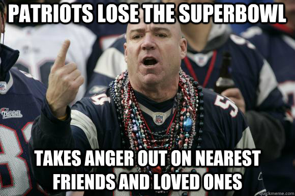c526891bc0db963dff8b22647c20d6dabedb81daade08e84375ac8198091fe67 patriots lose the superbowl takes anger out on nearest friends and,Patriots Losing Super Bowl Meme