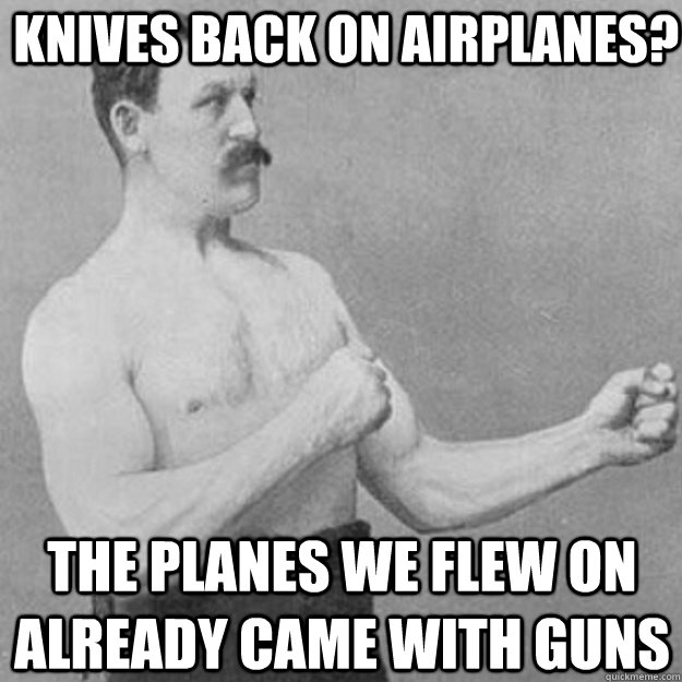 knives back on Airplanes? The planes we flew on already came with guns  overly manly man