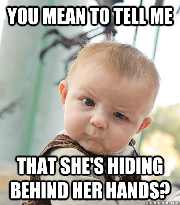 you mean to tell me that she's hiding behind her hands? - you mean to tell me that she's hiding behind her hands?  skeptical baby