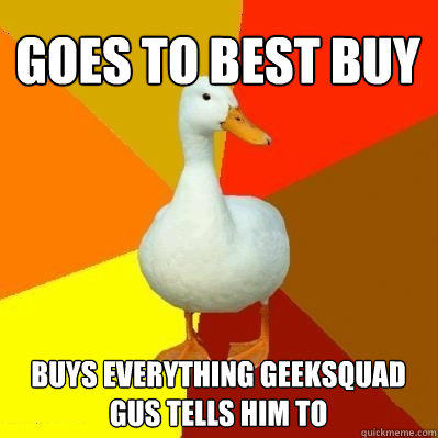 goes to best buy buys everything geeksquad gus tells him to   Tech Impaired Duck