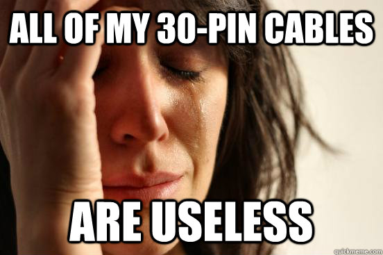 all of my 30-pin cables are useless - all of my 30-pin cables are useless  First World Problems