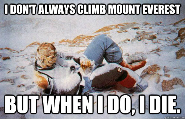 I don't always climb mount EVEREST but when I do, I die. - I don't always climb mount EVEREST but when I do, I die.  Most interesting dead guy in the world.