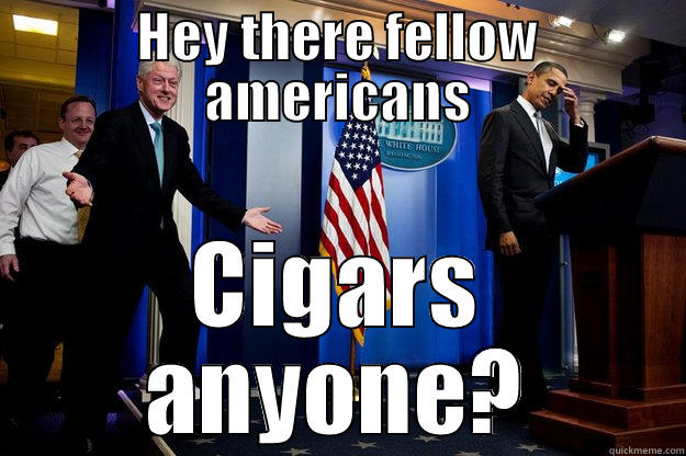 Oh, Bill - HEY THERE FELLOW AMERICANS CIGARS ANYONE? Inappropriate Timing Bill Clinton