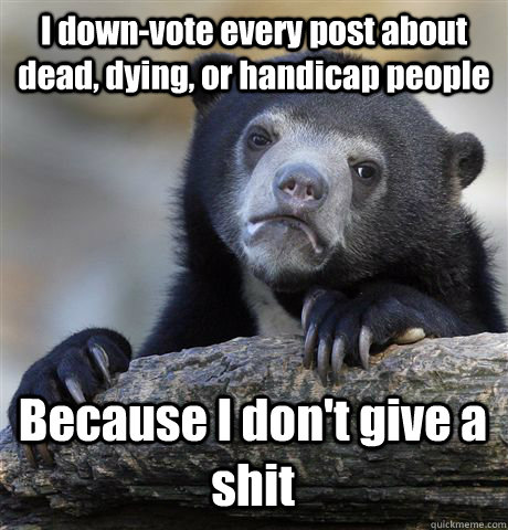 I down-vote every post about dead, dying, or handicap people Because I don't give a shit - I down-vote every post about dead, dying, or handicap people Because I don't give a shit  Confession Bear