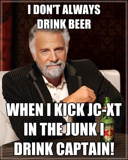 i don't always drink beer when i kick JC-XT in the junk I drink Captain!  The Most Interesting Man In The World