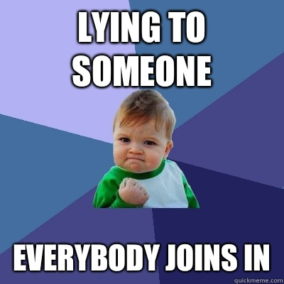 Lying to someone Everybody joins in - Lying to someone Everybody joins in  Success Kid