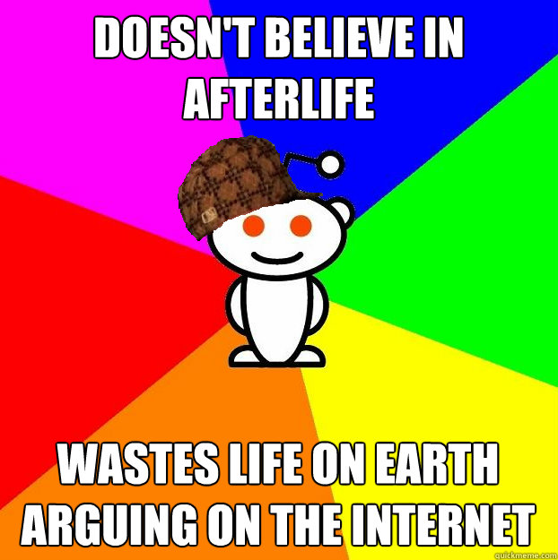 Doesn't believe in afterlife Wastes life on earth arguing on the internet - Doesn't believe in afterlife Wastes life on earth arguing on the internet  Scumbag Redditor