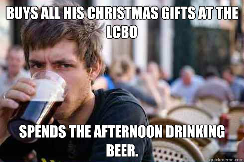 Buys all his christmas gifts at the LCBO Spends the afternoon drinking beer. - Buys all his christmas gifts at the LCBO Spends the afternoon drinking beer.  Lazy College Senior