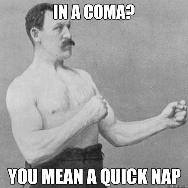 In a coma? You mean a quick nap - In a coma? You mean a quick nap  overly manly man