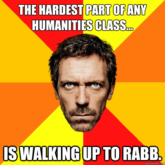 The hardest part of any humanities class... Is walking up to Rabb.