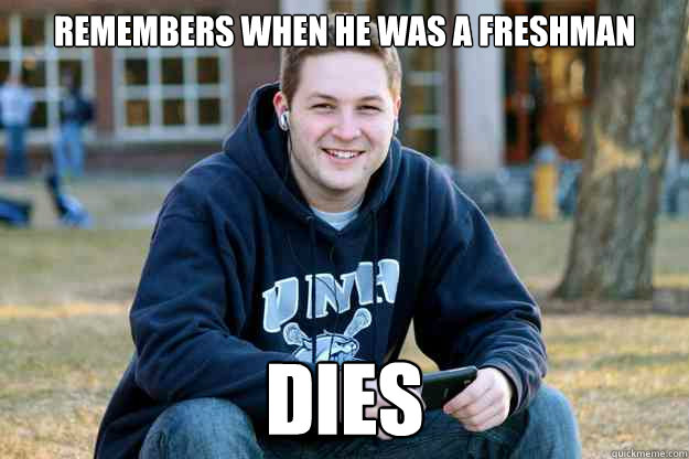 Remembers when he was a freshman dies