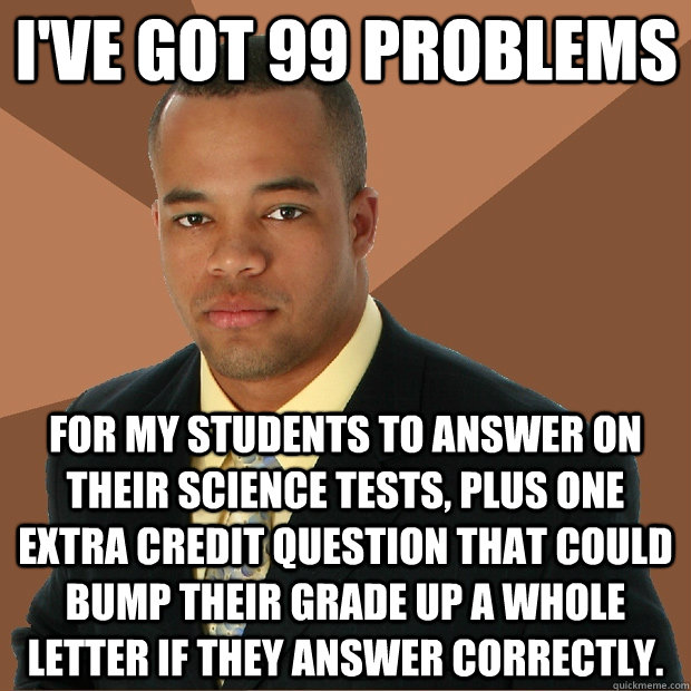 I've got 99 problems for my students to answer on their Science tests, plus one extra credit question that could bump their grade up a whole letter if they answer correctly. - I've got 99 problems for my students to answer on their Science tests, plus one extra credit question that could bump their grade up a whole letter if they answer correctly.  Successful Black Man