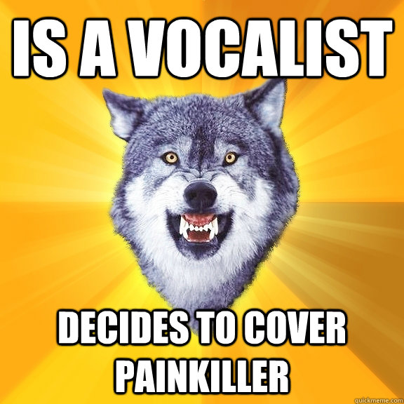 Is a vocalist decides to cover painkiller - Is a vocalist decides to cover painkiller  Courage Wolf