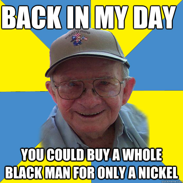 Back IN MY DAY  you could buy a whole black man for only a nickel