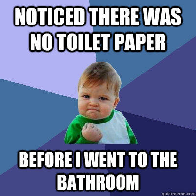 Noticed there was no toilet paper before i went to the bathroom - Noticed there was no toilet paper before i went to the bathroom  Success Kid