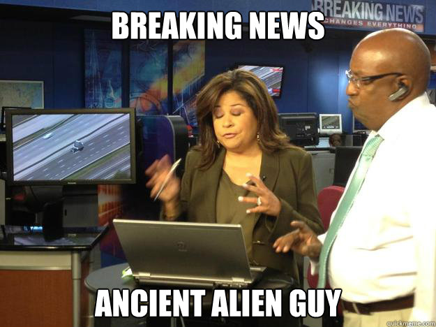 Breaking news Ancient alien guy  Breaking News