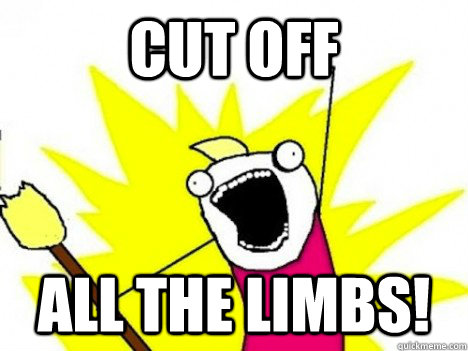 Cut Off ALL THE Limbs!