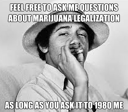 feel free to ask me questions about marijuana legalization as long as you ask it to 1980 me