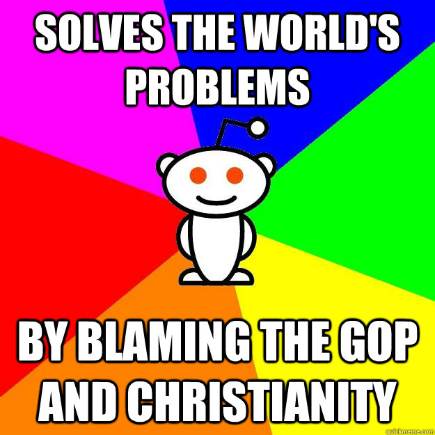 Solves the world's problems by blaming the gop and christianity - Solves the world's problems by blaming the gop and christianity  Reddit Alien