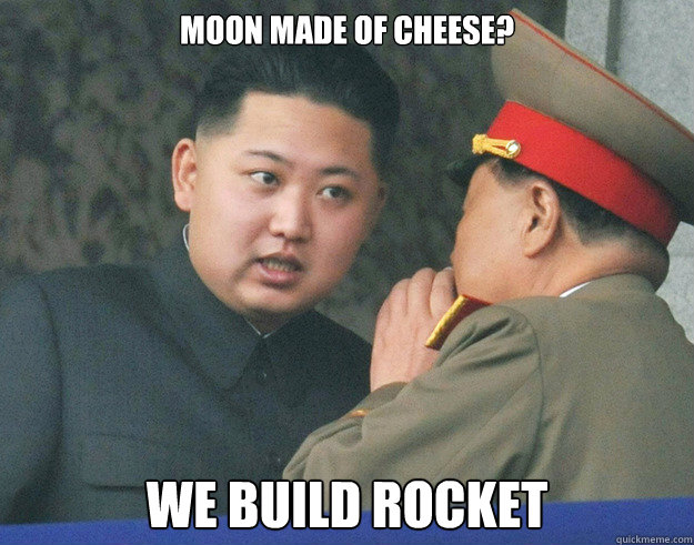 moon made of cheese?  we build rocket - moon made of cheese?  we build rocket  Hungry Kim Jong Un