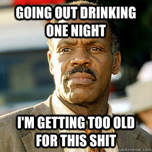 Going out drinking one night I'm getting too old For this shit