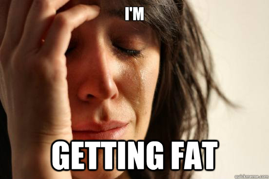 I'm GETTING FAT - I'm GETTING FAT  First World Problems