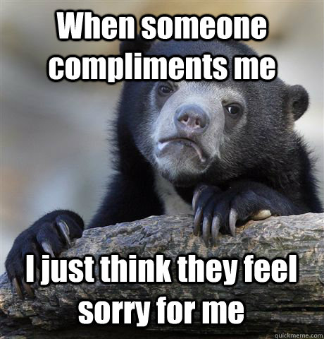 When someone compliments me I just think they feel sorry for me - When someone compliments me I just think they feel sorry for me  Confession Bear