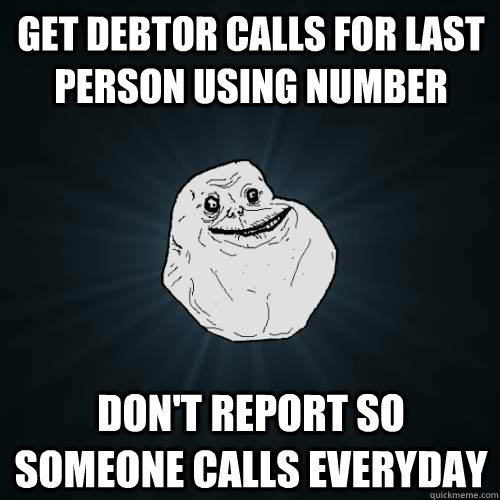 Get debtor calls for last person using number don't report so someone calls everyday - Get debtor calls for last person using number don't report so someone calls everyday  Forever Alone