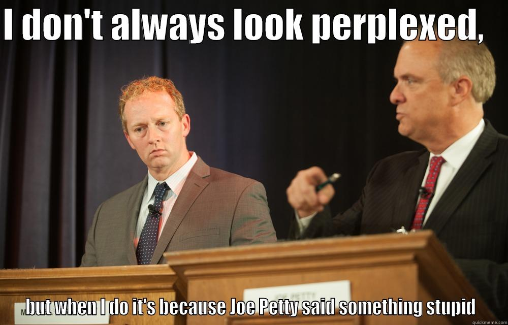 I DON'T ALWAYS LOOK PERPLEXED,    BUT WHEN I DO IT'S BECAUSE JOE PETTY SAID SOMETHING STUPID  Misc