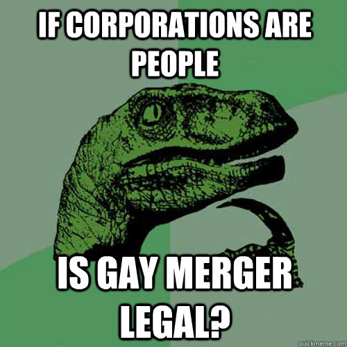 if corporations are people is gay merger legal? - if corporations are people is gay merger legal?  Philosoraptor