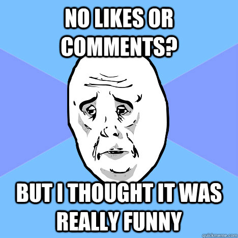 no likes or comments? but i thought it was really funny - no likes or comments? but i thought it was really funny  Okay Guy