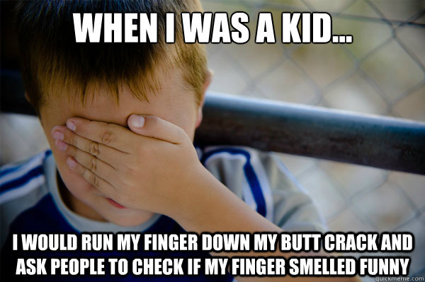 When I was a kid... I would run my finger down my butt crack and ask people to check if my finger smelled funny - When I was a kid... I would run my finger down my butt crack and ask people to check if my finger smelled funny  Misc