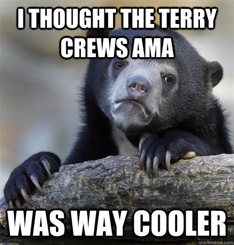 I thought the Terry Crews AMA was way cooler - I thought the Terry Crews AMA was way cooler  Confession Bear