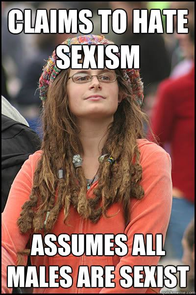 Claims to hate sexism Assumes all males are sexist - Claims to hate sexism Assumes all males are sexist  College Liberal