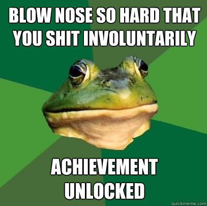 Blow nose so hard that you shit involuntarily achievement  unlocked - Blow nose so hard that you shit involuntarily achievement  unlocked  Foul Bachelor Frog