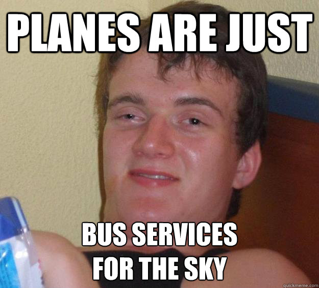 Planes are just bus services  for the sky - Planes are just bus services  for the sky  10 Guy