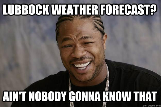 c555a01e070a219fed031e4d40d05ca1a0d81b7cb3fb7fd147bc64dfa8508e6f lubbock weather forecast? ain't nobody gonna know that xzibit