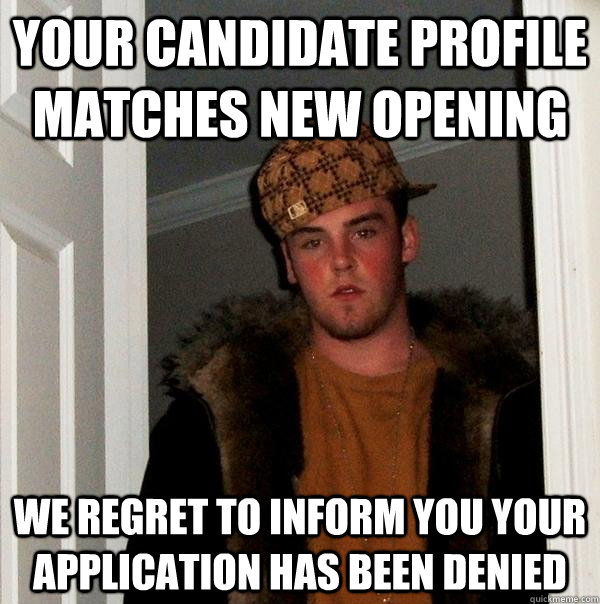 Your candidate profile matches new opening we regret to inform you your application has been denied - Your candidate profile matches new opening we regret to inform you your application has been denied  Scumbag Steve