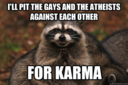 I'll pit the gays and the atheists against each other for karma - I'll pit the gays and the atheists against each other for karma  Insidious Racoon 2