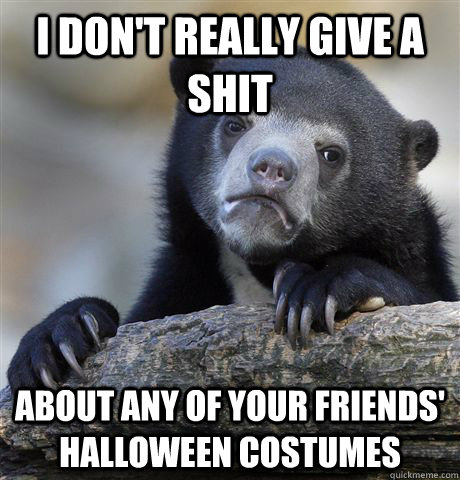 I don't really give a shit about any of your friends' halloween costumes - I don't really give a shit about any of your friends' halloween costumes  Confession Bear