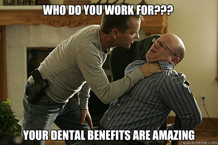 who do you work for??? your dental benefits are amazing - who do you work for??? your dental benefits are amazing  Ballistic Bauer