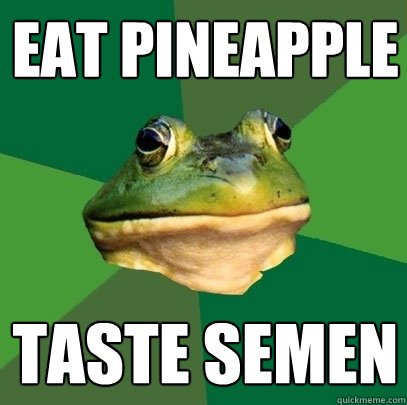Eat pineapple taste semen - Eat pineapple taste semen  Foul Bachelor Frog
